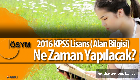 Kamu Personel Seçme Sınavı 2016-KPSS Lisans (Alan Bilgisi) Ne Zaman Yapılacak?