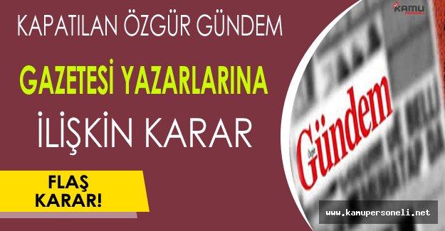 Kapatılan Özgür Gündem Gazetesi Yazar ve Yöneticilerine İlişkin Flaş Karar !
