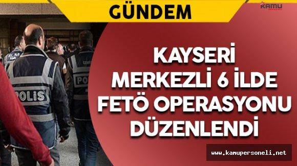 Kayseri Merkezi 6 İlde FETÖ Operasyonu: 24 Gözaltı
