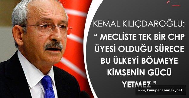"""Kemal Kılıçdaroğlu: """" CHP Olduğu Sürece Bu Ülkeyi Kimse Parçalayamaz """""""