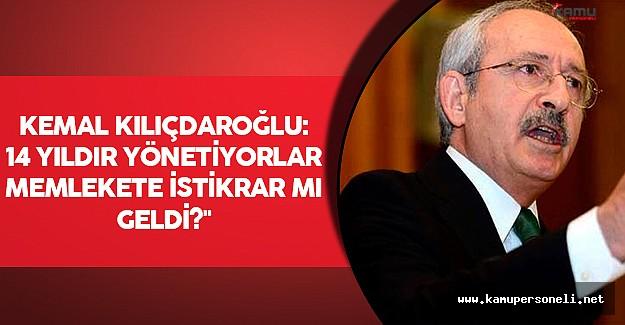 """Kılıçdaroğlu: """"14 Yıldır yönetiyorlar memlekete istikrar mı geldi ?"""""""