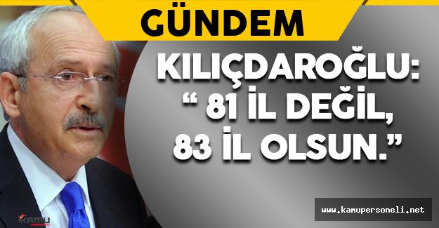 """Kılıçdaroğlu: """" Gelin 81 il değil,83 il olsun."""""""