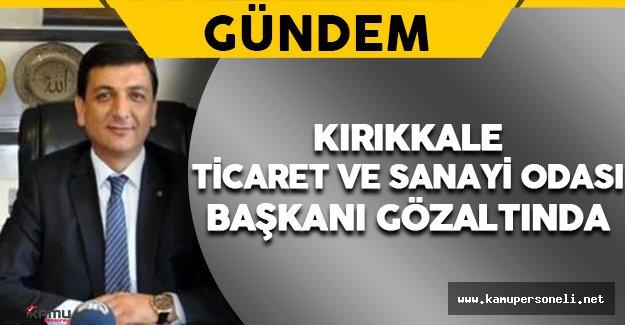 Kırıkkale Ticaret ve Sanayi Odası Başkanı Ekrem Gök Gözaltına Alındı