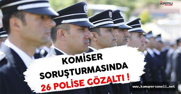Komiserlik Soruşturması Kapsamında 26 Polis Gözaltına Alındı !