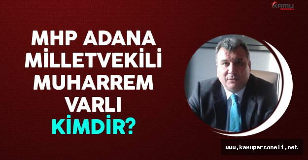 MHP Adana Milletvekili Muharrem Varlı Kimdir?