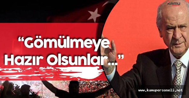 """MHP Lideri Net Konuştu: """" Gömülmeye Hazır Olsunlar!"""""""