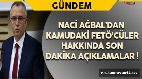 Naci Ağbal'dan Kamudaki FETÖ'cüler Hakkında Son Dakika Açıklamaları !