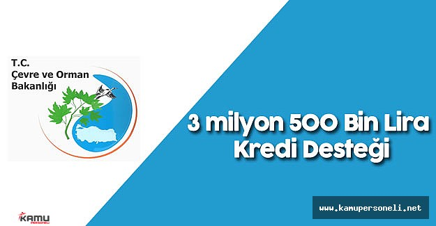 Orman ve Su İşleri Bakanlığı 'ndan 3 milyon 500 Bin Lira Kredi Desteği