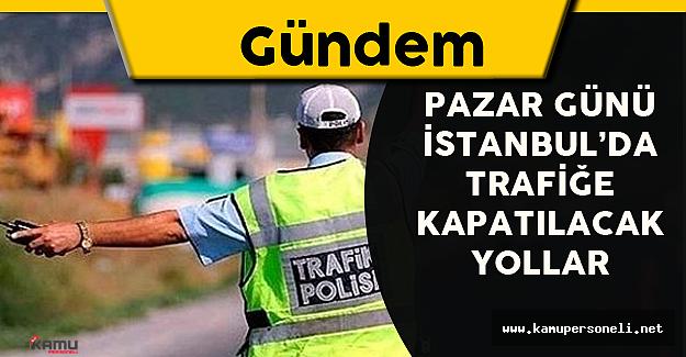 Pazar Günü İstanbul'da Trafiğe Kapatılacak Yollar