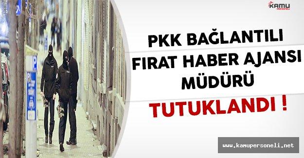 PKK İle Bağlantılı Fırat Haber Ajansının Müdürü Tutuklandı !