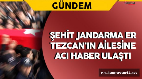 Şehit Jandarma Er Tezcan'ın Ailesine Acı Haber Ulaştı