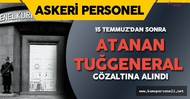 Şok Gelişme! 15 Temmuz'dan Sonra Atanan Tuğgeneral Gözaltına Alındı
