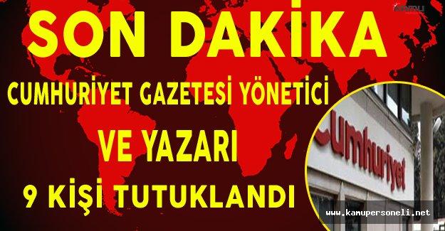 Son Dakika: Cumhuriyet Gazetesi Yönetici ve Yazarı 9 Kişi Tutuklandı !