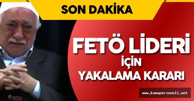 Son Dakika: Terör Örgütü Lideri Fetullah Gülen için Yakalama Kararı !