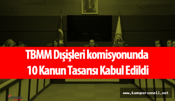 TBMM Dışişleri Komisyonu Tarafından 10 Kanun Tasarısı Kabul Edildi