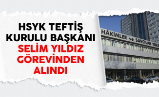 HSYK Teftiş Kurulu Başkanı Selim Yıldız Görevinden Alındı