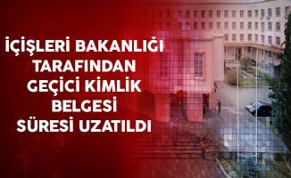 İçişleri Bakanlığı Tarafından Geçici Kimlik Belgesi Süresi Uzatıldı