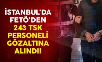 İstanbul'da FETÖ'den 243 TSK personeli Gözaltına Alındı