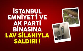 İstanbul Emniyet Müdürlüğü ve AK Parti binasına lav silahıyla saldırı
