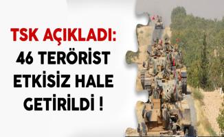 TSK Açıkladı: 46 Terörist Etkisiz Hale Getirildi !