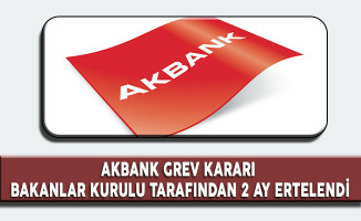 Akbank Grev Kararı Bakanlar Kurulu Tarafından 2 Ay Ertelendi