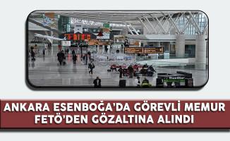 Ankara Esenboğa'da Görevli Memur FETÖ'den Gözaltına Alındı