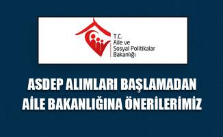 ASDEP Alımları Başlamadan Aile Bakanlığına Önerilerimiz