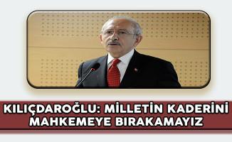 CHP Genel Başkanı Kılıçdaroğlu: Milletin Kaderini Mahkemeye Bırakamayız