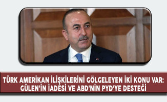 Dışişleri Bakanı Çavuşoğlu: Türk Amerikan İlişkilerini Gölgeleyen İki Konu; Gülen'in İadesi ve PYD'ye Destek