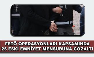 FETÖ Operasyonları Kapsamında 25 Eski Emniyet Mensubu Gözaltına Alındı