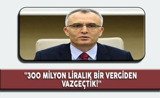 Maliye Bakanı Naci Ağbal: ''300 Milyon Liralık Vergiden Vazgeçtik''