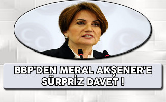 BBP'den Meral Akşener'e Sürpriz Davet !