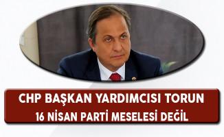 CHP Genel Başkan Yardımcısı Seyit Torun: 16 Nisan Bir Parti Meselesi Değil
