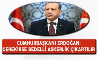Cumhurbaşkanı Erdoğan: Gerekirse Bu Kişiler İçin Bedelli Askerlik Çıkartılır