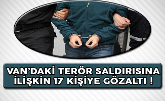 Van'da Gerçekleştirilen Terör Saldırısına İlişkin 17 Kişiye Gözaltı !