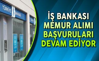 İş Bankası Memur Alımı Başvuruları Devam Ediyor