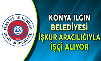 Konya Ilgın Belediyesi İşkur Aracılığıyla İşçi Alımı Yapıyor