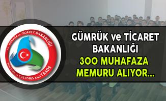Gümrük ve Ticaret Bakanlığı 300 Muhafaza Memuru Alıyor