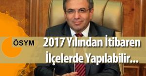 """ÖSYM Başkanı :"""" LYS 2017 Yılından İtibaren İlçelerde Yapılabilir"""""""