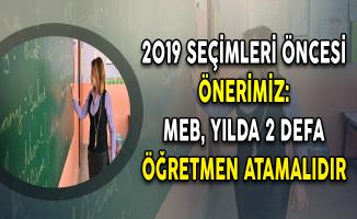 2019 Seçimleri Öncesi Önerimiz: MEB, Yılda 2 Defa Öğretmen Atamalıdır