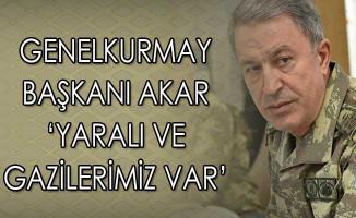 Genelkurmay Başkanı Akar: Yaralılarımız Gazilerimiz Var