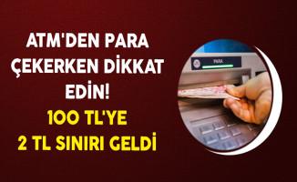 ATM'den Para Çekerken Dikkat Edin! 100 TL'ye 2 TL Sınırı Geldi