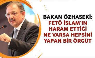 Bakan Özhaseki: FETÖ İslam'ın Haram Ettiği Ne Varsa Hepsini Yapan Bir Örgüt