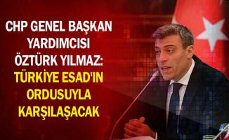 CHP Genel Başkan Yardımcısı Öztürk Yılmaz: Türkiye Esad'ın Ordusuyla Karşılaşacak