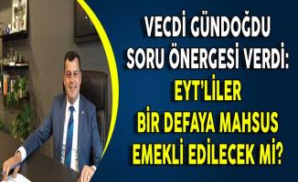 CHP'li Vecdi Gündoğdu Soru Önergesi Verdi: EYT'lilerin Bir Defaya Mahsus Emekli Olması Sağlanacak Mı?