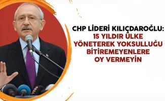 CHP Lideri Kılıçdaroğlu: 15 Yıldır Ülke Yöneterek Yoksulluğu Bitiremeyenlere Oy Vermeyin