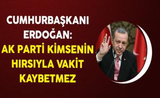 Cumhurbaşkanı Erdoğan: AK Parti Kimsenin Hırsıyla Vakit Kaybetmez