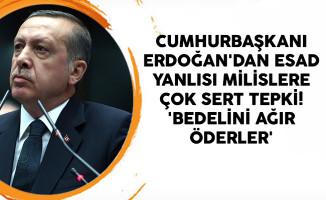 Cumhurbaşkanı Erdoğan'dan Esad Yanlısı Milislere Çok Sert Tepki! 'Bedelini Ağır Öderler'