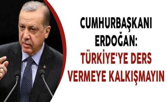 Cumhurbaşkanı Erdoğan: Türkiye'ye Ders Vermeye Kalkışmayın