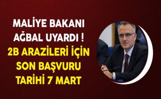 Maliye Bakanı Ağbal Uyardı! 2B Arazileri İçin Son Başvuru Tarihi 7 Mart